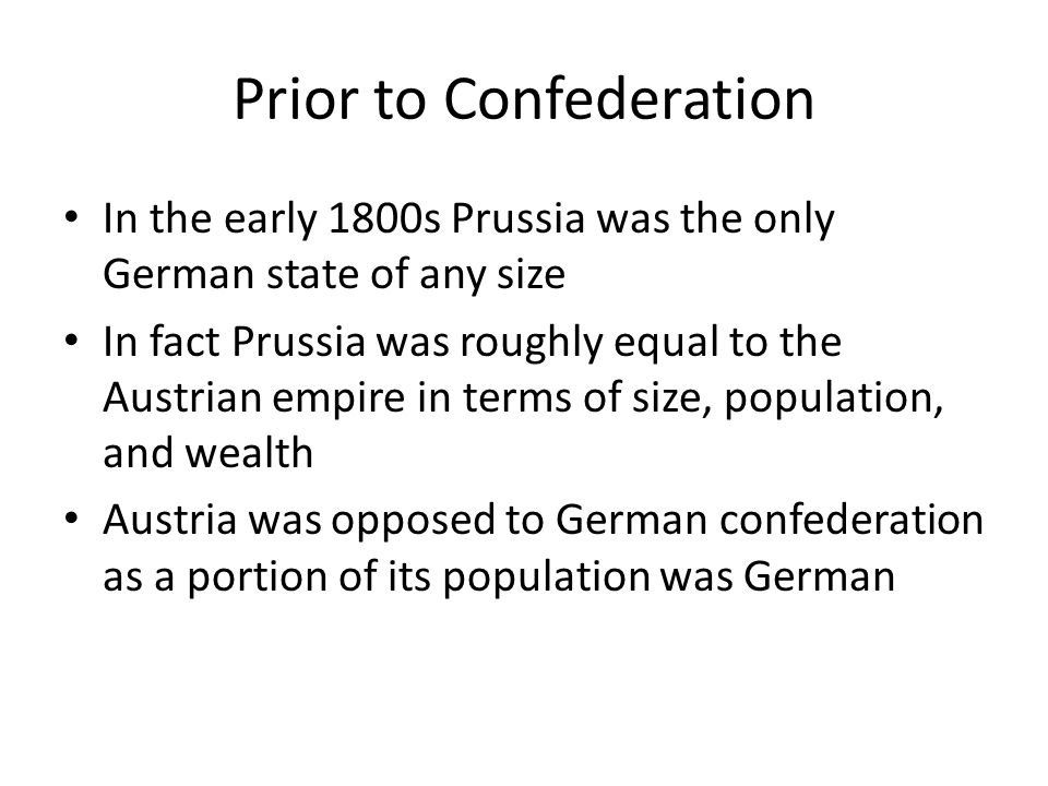 Prior to Confederation In the early 1800s Prussia was the only German state of any size In fact Prussia was roughly equal to the Austrian empire in terms of size, population, and wealth Austria was opposed to German confederation as a portion of its population was German