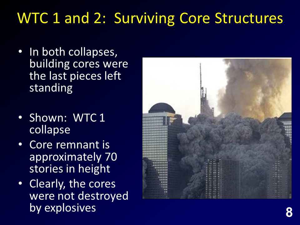 WTC 1 and 2: Surviving Core Structures In both collapses, building cores were the last pieces left standing Shown: WTC 1 collapse Core remnant is approximately 70 stories in height Clearly, the cores were not destroyed by explosives 8