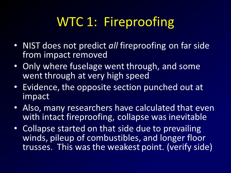 WTC 1: Fireproofing NIST does not predict all fireproofing on far side from impact removed Only where fuselage went through, and some went through at very high speed Evidence, the opposite section punched out at impact Also, many researchers have calculated that even with intact fireproofing, collapse was inevitable Collapse started on that side due to prevailing winds, pileup of combustibles, and longer floor trusses.