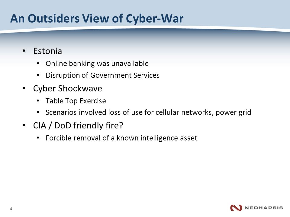 4 An Outsiders View of Cyber-War Estonia Online banking was unavailable Disruption of Government Services Cyber Shockwave Table Top Exercise Scenarios involved loss of use for cellular networks, power grid CIA / DoD friendly fire.