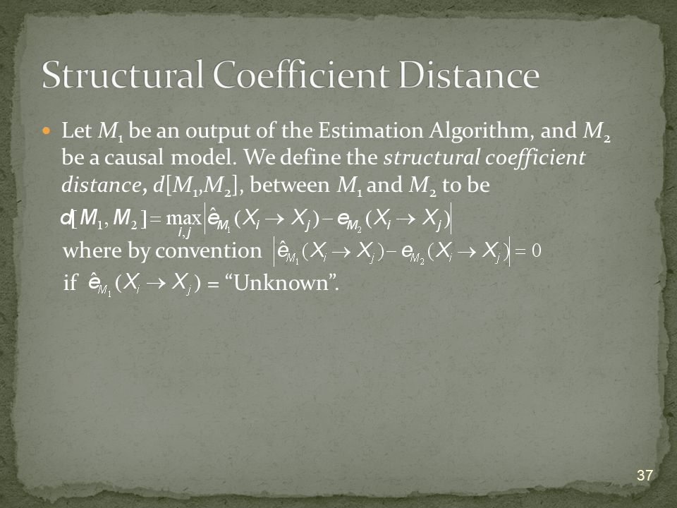 Let M 1 be an output of the Estimation Algorithm, and M 2 be a causal model. We define the structural coefficient distance, d[M 1,M 2 ], between M 1 a