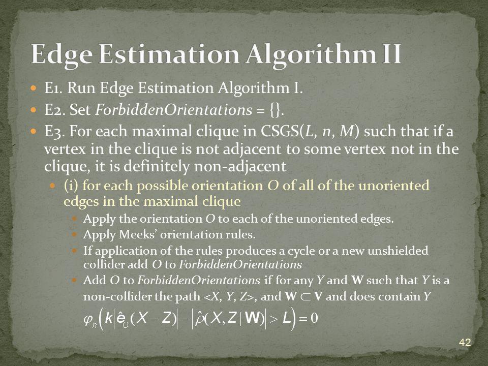 E1. Run Edge Estimation Algorithm I. E2. Set ForbiddenOrientations = {}. E3. For each maximal clique in CSGS(L, n, M) such that if a vertex in the cli