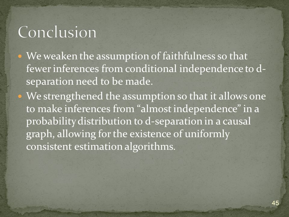 We weaken the assumption of faithfulness so that fewer inferences from conditional independence to d- separation need to be made. We strengthened the