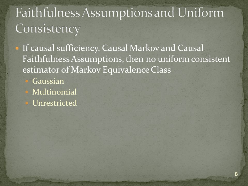 If causal sufficiency, Causal Markov and Causal Faithfulness Assumptions, then no uniform consistent estimator of Markov Equivalence Class Gaussian Multinomial Unrestricted 8