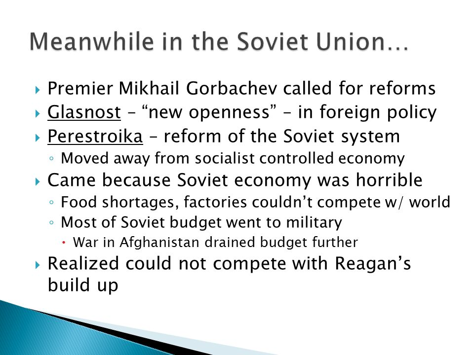 " Premier Mikhail Gorbachev called for reforms  Glasnost – ""new openness"" – in foreign policy  Perestroika – reform of the Soviet system ◦ Moved awa"
