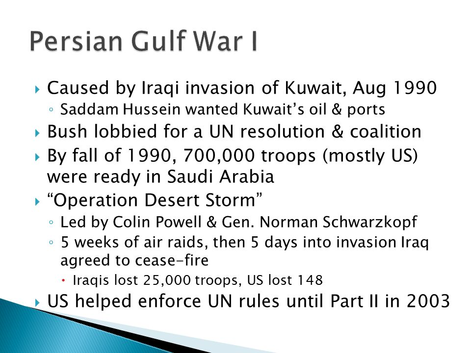  Caused by Iraqi invasion of Kuwait, Aug 1990 ◦ Saddam Hussein wanted Kuwait's oil & ports  Bush lobbied for a UN resolution & coalition  By fall o
