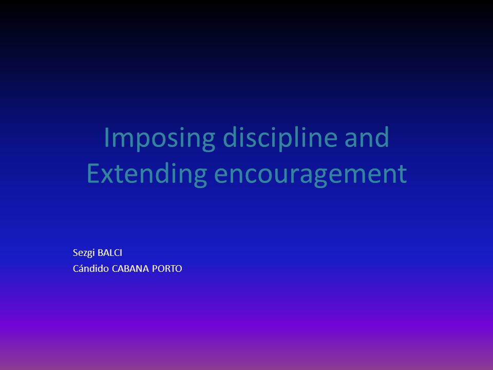 Imposing discipline and Extending encouragement Sezgi BALCI Cándido CABANA PORTO
