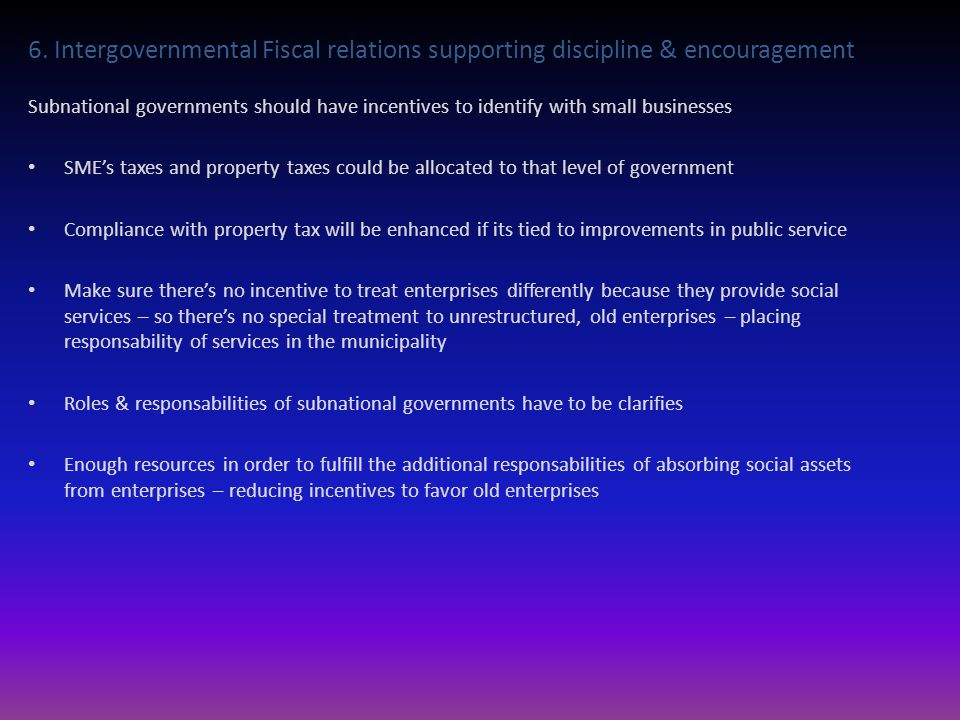 6. Intergovernmental Fiscal relations supporting discipline & encouragement Subnational governments should have incentives to identify with small busi