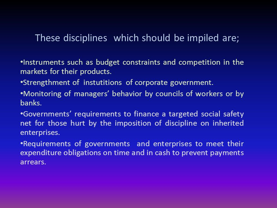 These disciplines which should be impiled are; Instruments such as budget constraints and competition in the markets for their products.