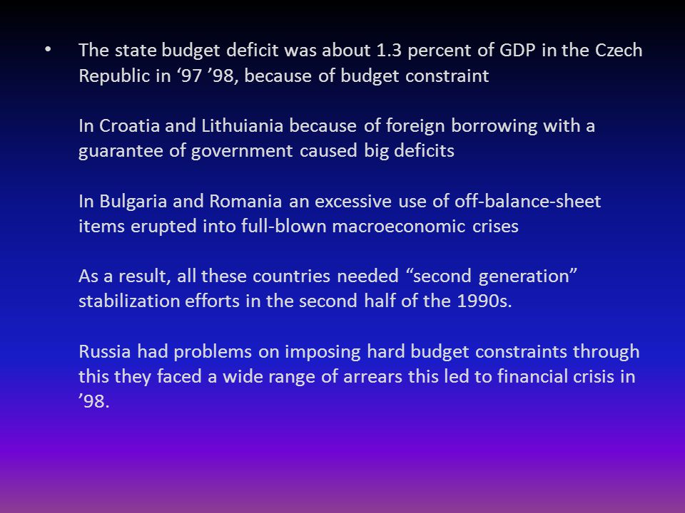 The state budget deficit was about 1.3 percent of GDP in the Czech Republic in '97 '98, because of budget constraint In Croatia and Lithuiania because of foreign borrowing with a guarantee of government caused big deficits In Bulgaria and Romania an excessive use of off-balance-sheet items erupted into full-blown macroeconomic crises As a result, all these countries needed second generation stabilization efforts in the second half of the 1990s.
