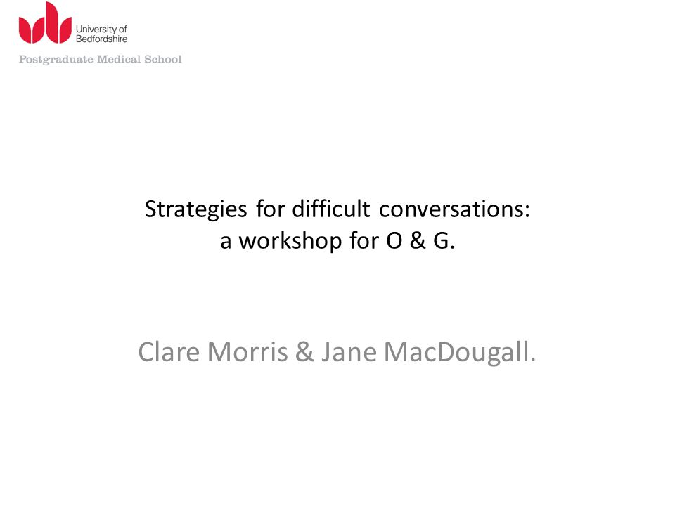 Strategies for difficult conversations: a workshop for O & G. Clare Morris & Jane MacDougall.