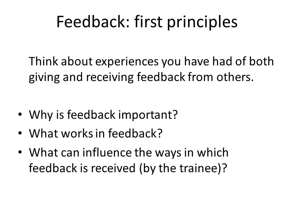 Feedback: first principles Think about experiences you have had of both giving and receiving feedback from others.