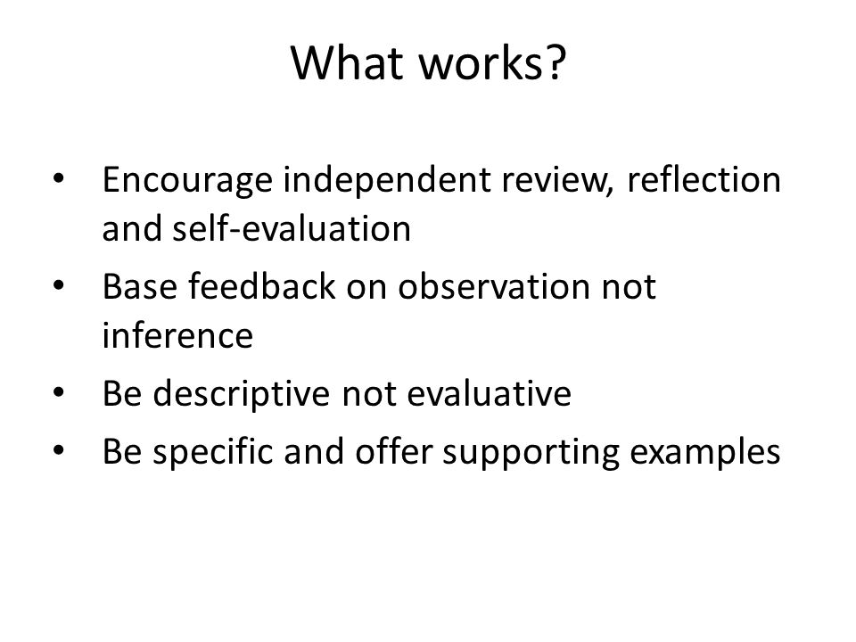 What works? Encourage independent review, reflection and self-evaluation Base feedback on observation not inference Be descriptive not evaluative Be s