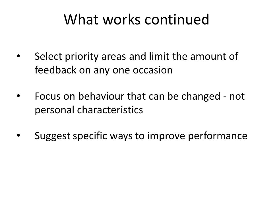 What works continued Select priority areas and limit the amount of feedback on any one occasion Focus on behaviour that can be changed - not personal characteristics Suggest specific ways to improve performance