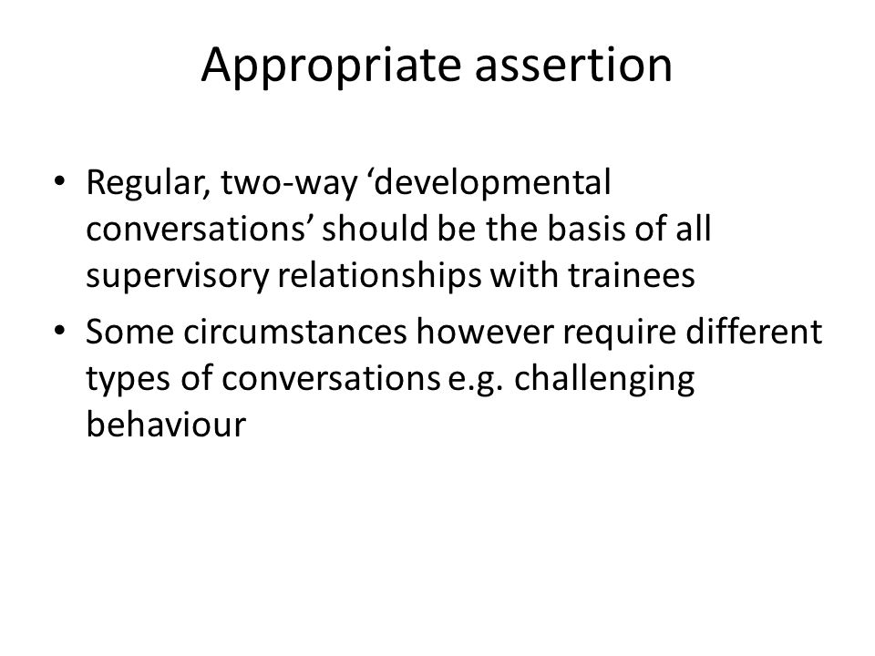 Appropriate assertion Regular, two-way 'developmental conversations' should be the basis of all supervisory relationships with trainees Some circumstances however require different types of conversations e.g.