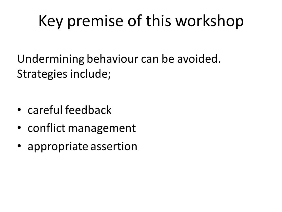 Key premise of this workshop Undermining behaviour can be avoided.