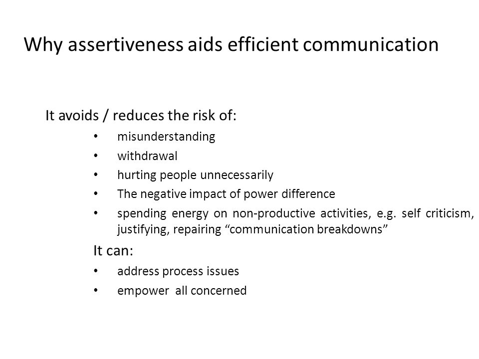 Why assertiveness aids efficient communication It avoids / reduces the risk of: misunderstanding withdrawal hurting people unnecessarily The negative impact of power difference spending energy on non-productive activities, e.g.