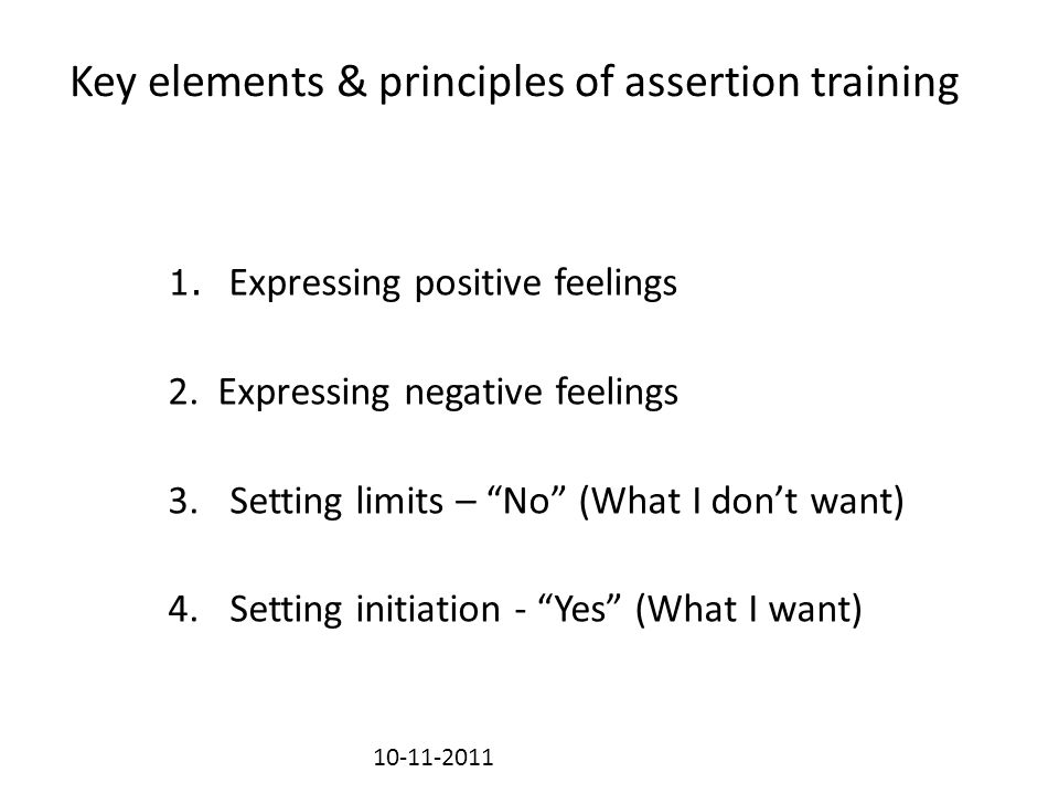 "Key elements & principles of assertion training 1. Expressing positive feelings 2. Expressing negative feelings 3.Setting limits – ""No"" (What I don't"