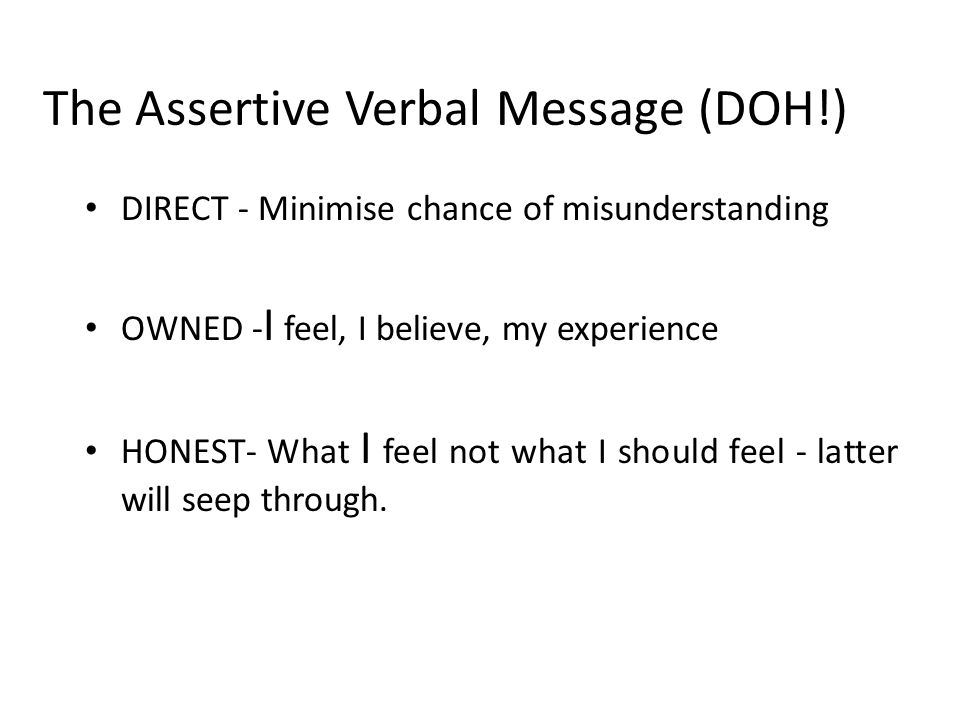 The Assertive Verbal Message (DOH!) DIRECT - Minimise chance of misunderstanding OWNED - I feel, I believe, my experience HONEST- What I feel not what I should feel - latter will seep through.