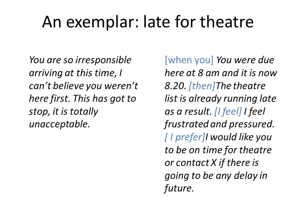An exemplar: late for theatre You are so irresponsible arriving at this time, I can't believe you weren't here first. This has got to stop, it is tota