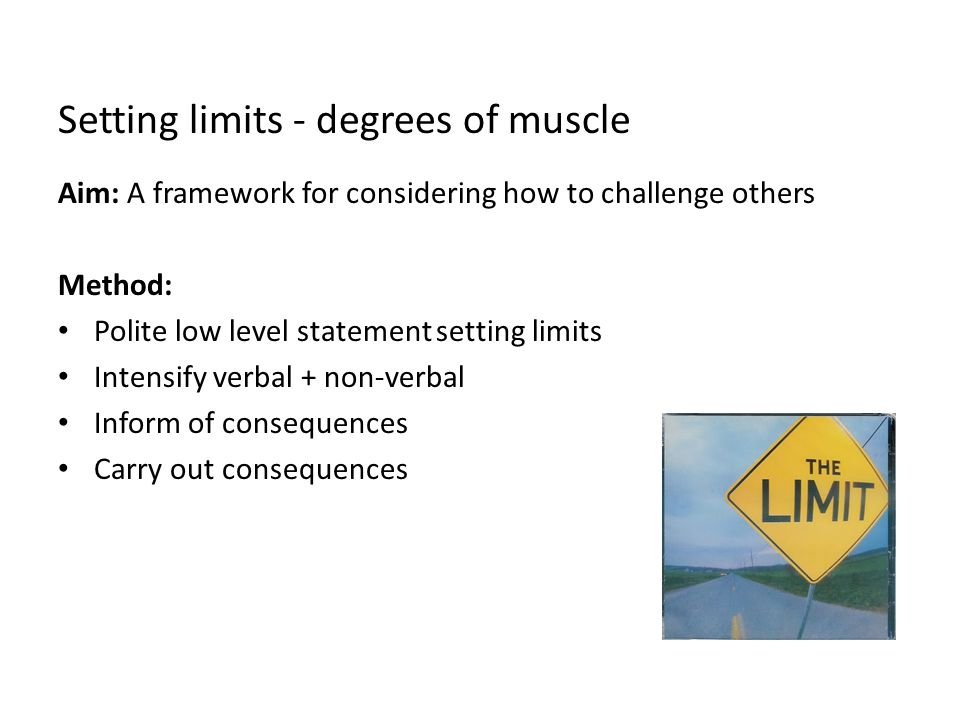 Setting limits - degrees of muscle Aim: A framework for considering how to challenge others Method: Polite low level statement setting limits Intensif