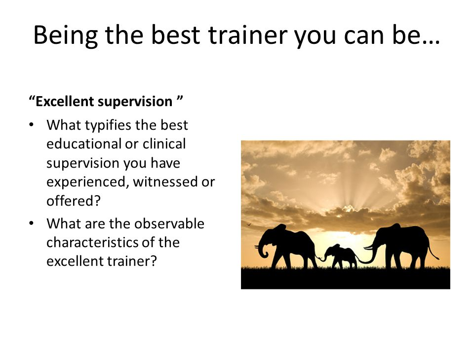 "Being the best trainer you can be… ""Excellent supervision "" What typifies the best educational or clinical supervision you have experienced, witnessed"