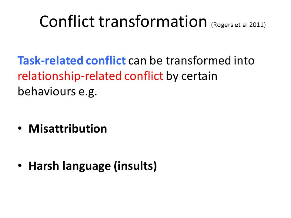 Conflict transformation (Rogers et al 2011) Task-related conflict can be transformed into relationship-related conflict by certain behaviours e.g.