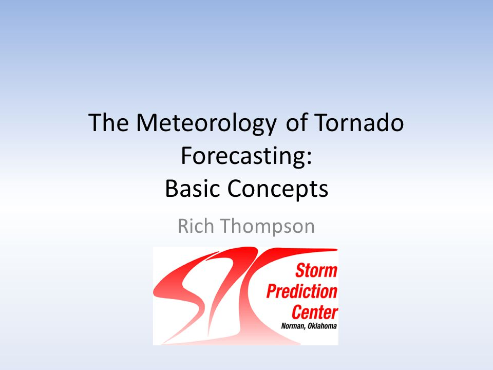 The Meteorology of Tornado Forecasting: Basic Concepts Rich Thompson SPC