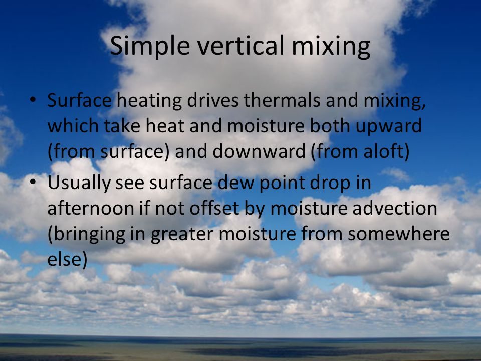 Simple vertical mixing Surface heating drives thermals and mixing, which take heat and moisture both upward (from surface) and downward (from aloft) U