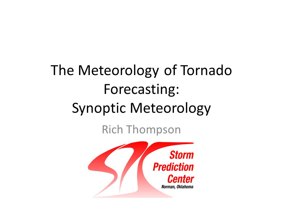 The Meteorology of Tornado Forecasting: Synoptic Meteorology Rich Thompson SPC