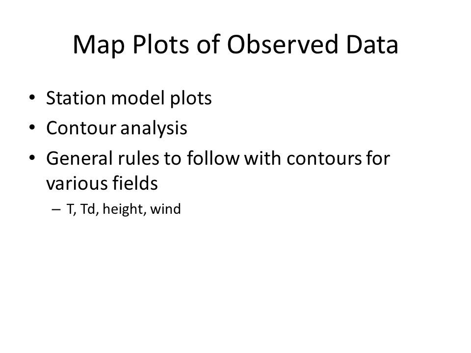 Map Plots of Observed Data Station model plots Contour analysis General rules to follow with contours for various fields – T, Td, height, wind