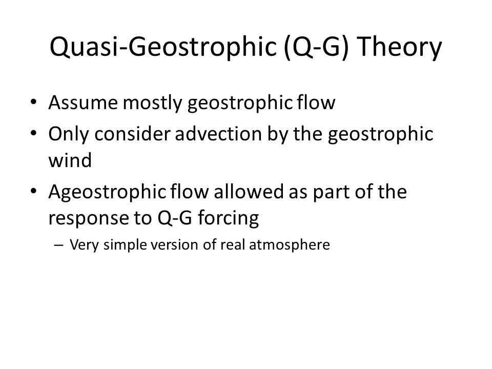 Quasi-Geostrophic (Q-G) Theory Assume mostly geostrophic flow Only consider advection by the geostrophic wind Ageostrophic flow allowed as part of the