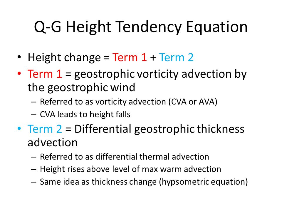 Q-G Height Tendency Equation Height change = Term 1 + Term 2 Term 1 = geostrophic vorticity advection by the geostrophic wind – Referred to as vortici