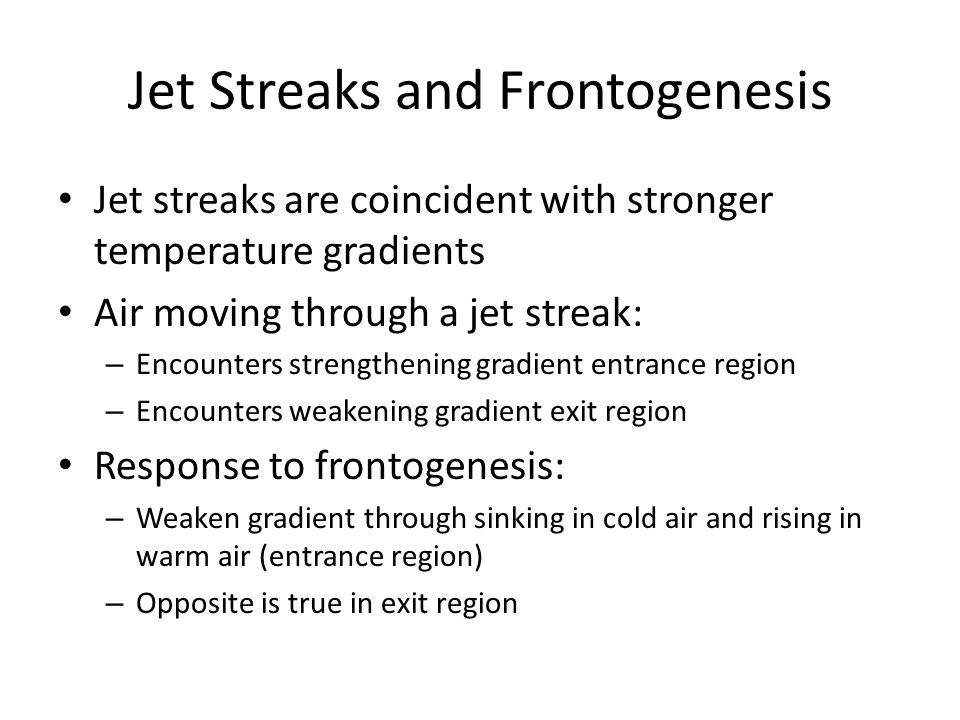 Jet Streaks and Frontogenesis Jet streaks are coincident with stronger temperature gradients Air moving through a jet streak: – Encounters strengtheni