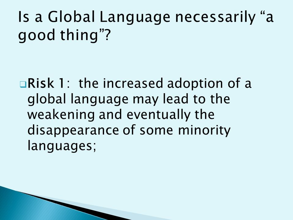  Risk 1: the increased adoption of a global language may lead to the weakening and eventually the disappearance of some minority languages;