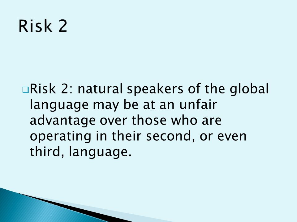  Risk 2: natural speakers of the global language may be at an unfair advantage over those who are operating in their second, or even third, language.