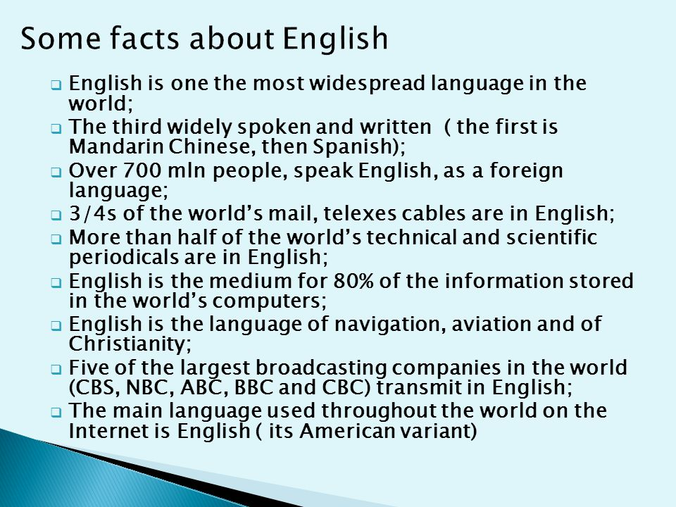  English is one the most widespread language in the world;  The third widely spoken and written ( the first is Mandarin Chinese, then Spanish);  Over 700 mln people, speak English, as a foreign language;  3/4s of the world's mail, telexes cables are in English;  More than half of the world's technical and scientific periodicals are in English;  English is the medium for 80% of the information stored in the world's computers;  English is the language of navigation, aviation and of Christianity;  Five of the largest broadcasting companies in the world (CBS, NBC, ABC, BBC and CBC) transmit in English;  The main language used throughout the world on the Internet is English ( its American variant)