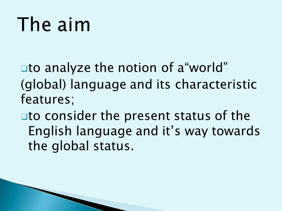  to analyze the notion of a world (global) language and its characteristic features;  to consider the present status of the English language and it's way towards the global status.