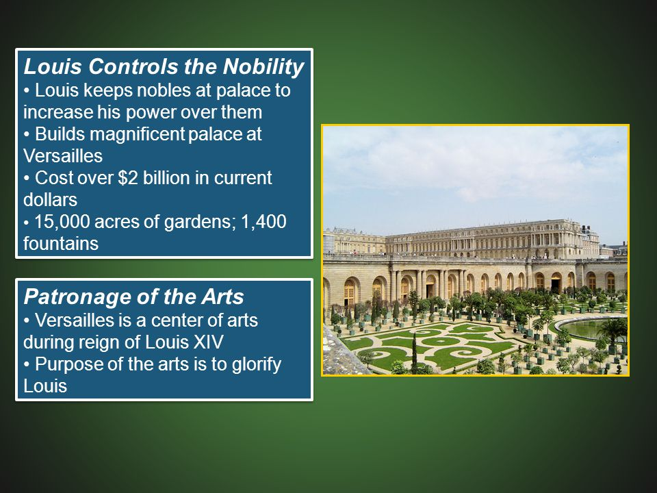 Louis Controls the Nobility Louis keeps nobles at palace to increase his power over them Builds magnificent palace at Versailles Cost over $2 billion in current dollars 15,000 acres of gardens; 1,400 fountains Louis Controls the Nobility Louis keeps nobles at palace to increase his power over them Builds magnificent palace at Versailles Cost over $2 billion in current dollars 15,000 acres of gardens; 1,400 fountains Patronage of the Arts Versailles is a center of arts during reign of Louis XIV Purpose of the arts is to glorify Louis Patronage of the Arts Versailles is a center of arts during reign of Louis XIV Purpose of the arts is to glorify Louis