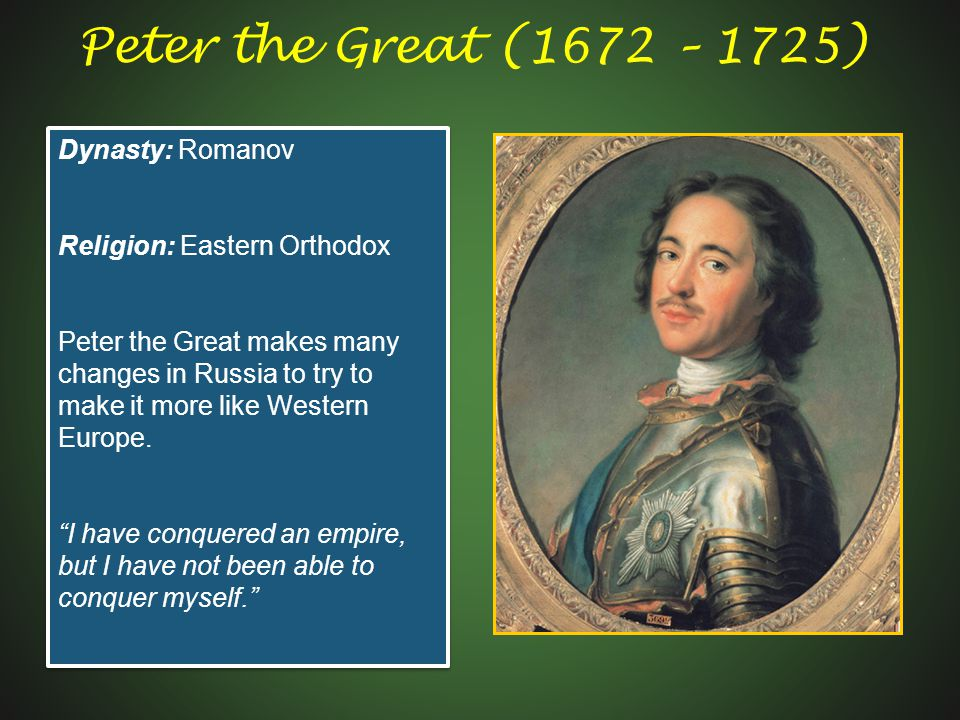 Peter the Great (1672 – 1725) Dynasty: Romanov Religion: Eastern Orthodox Peter the Great makes many changes in Russia to try to make it more like Western Europe.
