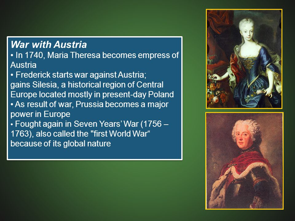 War with Austria In 1740, Maria Theresa becomes empress of Austria Frederick starts war against Austria; gains Silesia, a historical region of Central