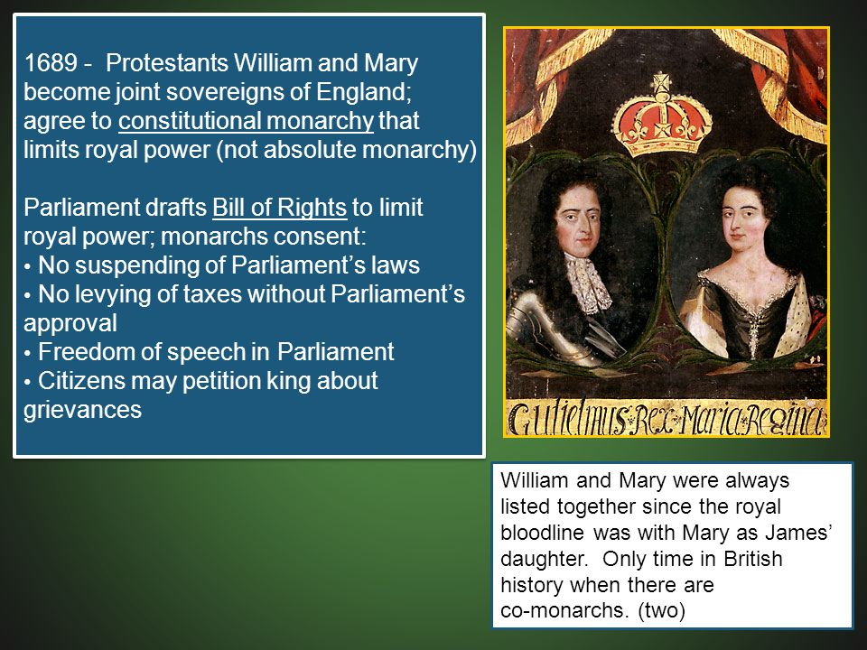 1689 - Protestants William and Mary become joint sovereigns of England; agree to constitutional monarchy that limits royal power (not absolute monarch