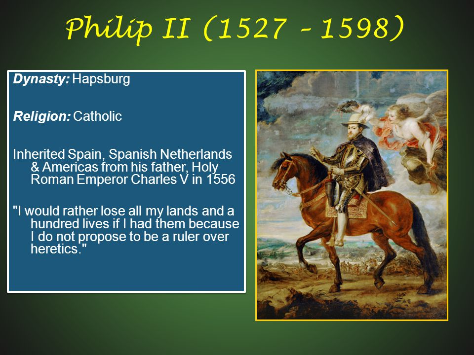 Philip II (1527 – 1598) Dynasty: Hapsburg Religion: Catholic Inherited Spain, Spanish Netherlands & Americas from his father, Holy Roman Emperor Charles V in 1556 I would rather lose all my lands and a hundred lives if I had them because I do not propose to be a ruler over heretics. Dynasty: Hapsburg Religion: Catholic Inherited Spain, Spanish Netherlands & Americas from his father, Holy Roman Emperor Charles V in 1556 I would rather lose all my lands and a hundred lives if I had them because I do not propose to be a ruler over heretics.