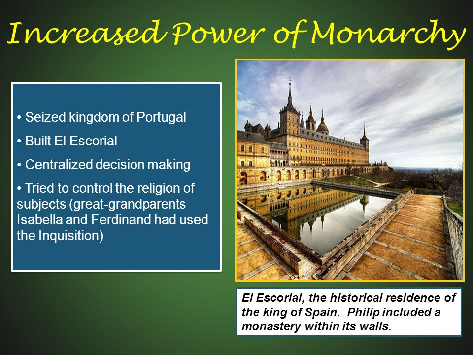 Seized kingdom of Portugal Built El Escorial Centralized decision making Tried to control the religion of subjects (great-grandparents Isabella and Ferdinand had used the Inquisition) Seized kingdom of Portugal Built El Escorial Centralized decision making Tried to control the religion of subjects (great-grandparents Isabella and Ferdinand had used the Inquisition) El Escorial, the historical residence of the king of Spain.