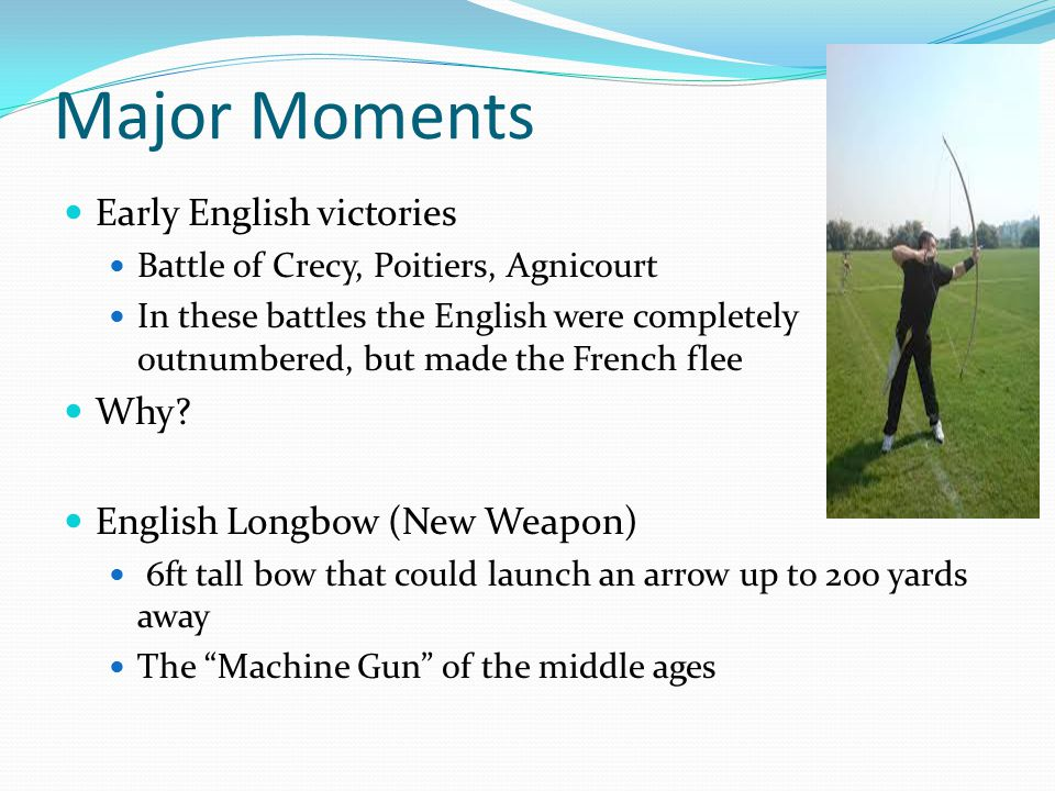 Major Moments Early English victories Battle of Crecy, Poitiers, Agnicourt In these battles the English were completely outnumbered, but made the French flee Why.