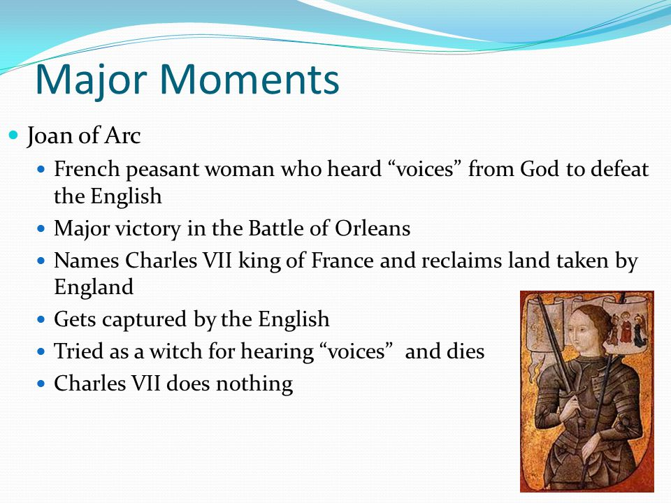 Major Moments Joan of Arc French peasant woman who heard voices from God to defeat the English Major victory in the Battle of Orleans Names Charles VII king of France and reclaims land taken by England Gets captured by the English Tried as a witch for hearing voices and dies Charles VII does nothing