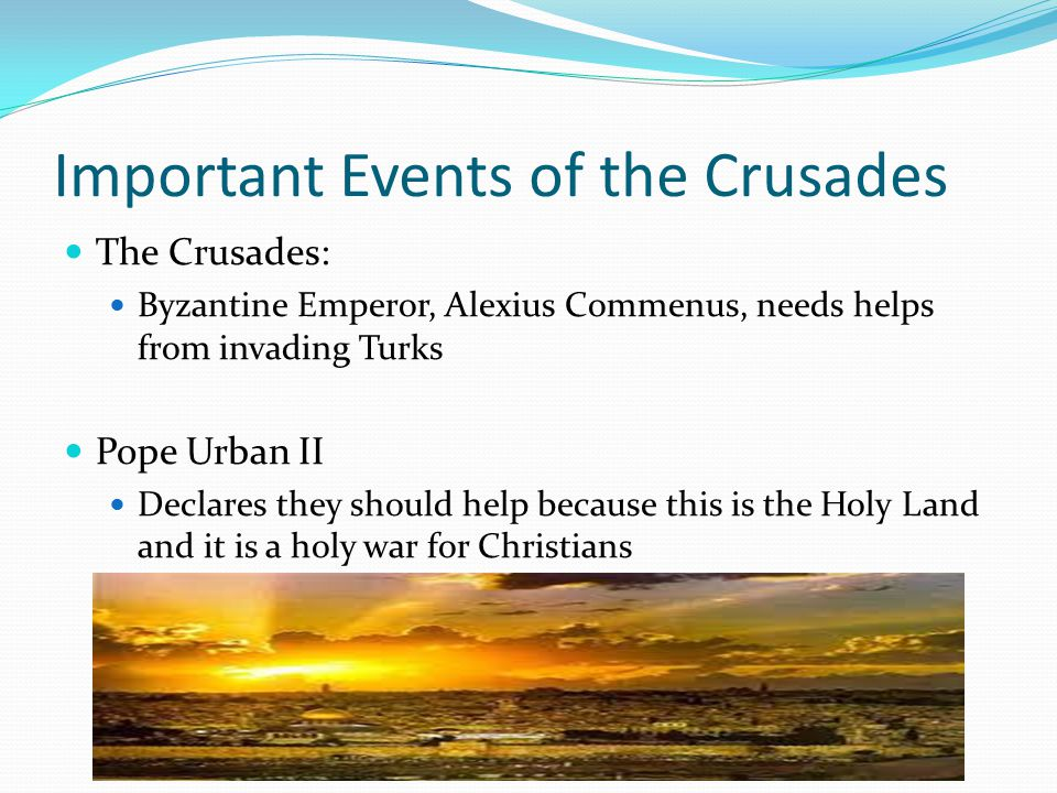 Important Events of the Crusades The Crusades: Byzantine Emperor, Alexius Commenus, needs helps from invading Turks Pope Urban II Declares they should help because this is the Holy Land and it is a holy war for Christians