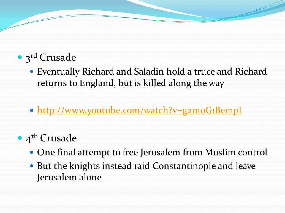 3 rd Crusade Eventually Richard and Saladin hold a truce and Richard returns to England, but is killed along the way http://www.youtube.com/watch v=g2m0G1BempI 4 th Crusade One final attempt to free Jerusalem from Muslim control But the knights instead raid Constantinople and leave Jerusalem alone