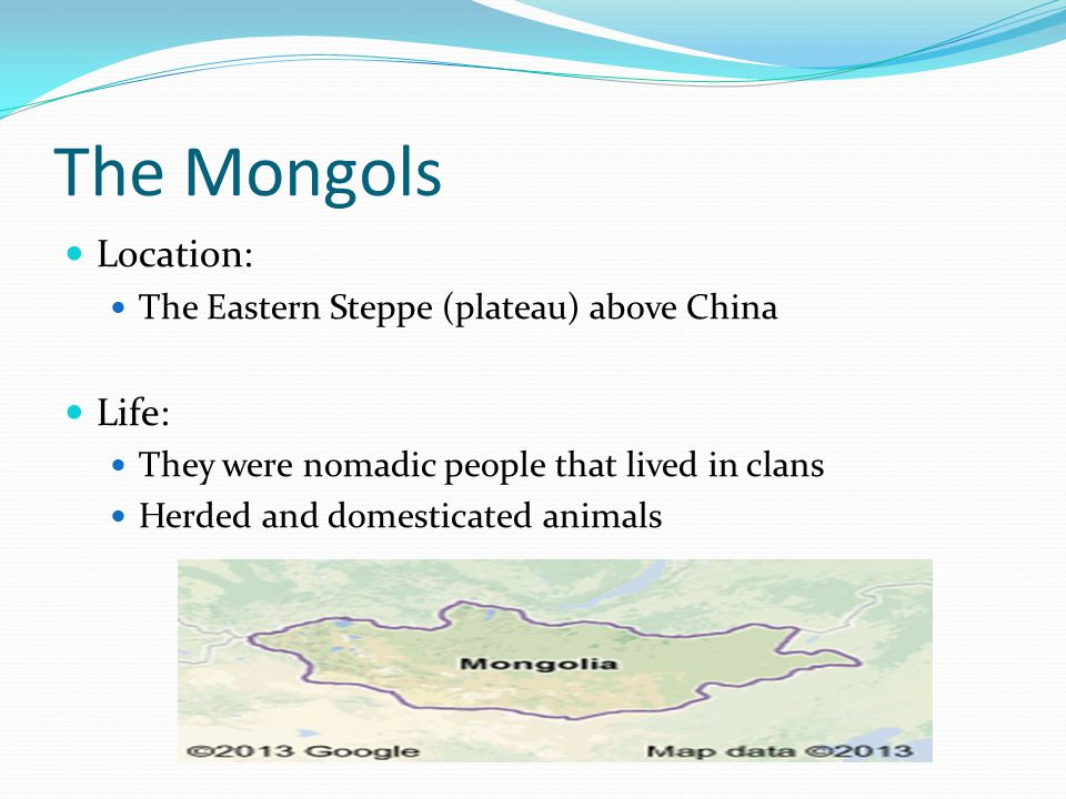 The Mongols Location: The Eastern Steppe (plateau) above China Life: They were nomadic people that lived in clans Herded and domesticated animals