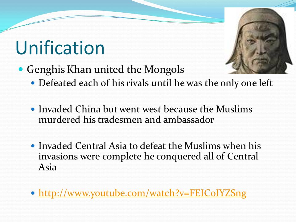 Unification Genghis Khan united the Mongols Defeated each of his rivals until he was the only one left Invaded China but went west because the Muslims murdered his tradesmen and ambassador Invaded Central Asia to defeat the Muslims when his invasions were complete he conquered all of Central Asia http://www.youtube.com/watch v=FEIC0IYZSng